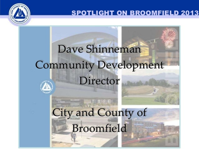 SPOTLIGHT ON BROOMFIELD 2013  Dave Shinneman Community Development Director City and County of Broomfield