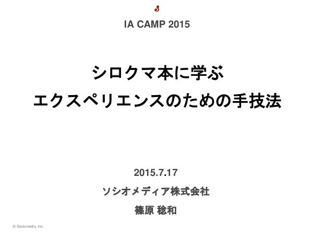 © Sociomedia, Inc. 2015.7.17 ソシオメディア株式会社 篠原 稔和 シロクマ本に学ぶ エクスペリエンスのための手技法 IA CAMP 2015