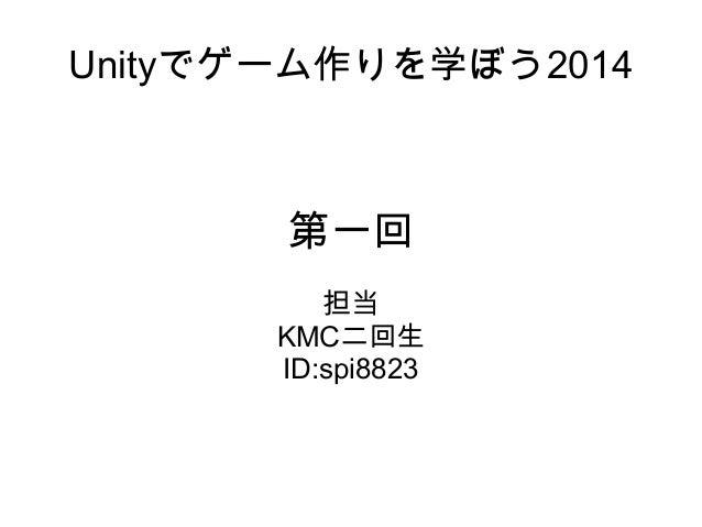 Unityでゲーム作りを学ぼう2014 第一回 担当 KMC二回生 ID:spi8823