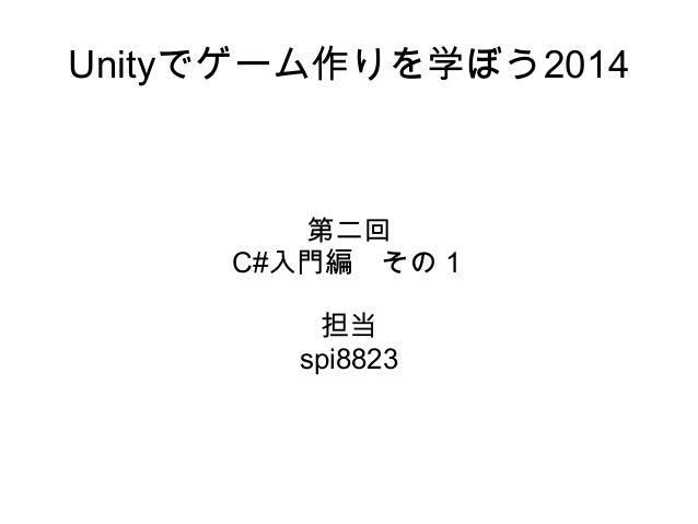 Unityでゲーム作りを学ぼう2014 第二回 C#入門編 その1 担当 spi8823