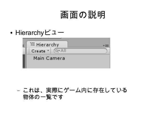 画面の説明 ● 同様に ● Inspectorビュー – ある物体を選択した時に、それの詳細を表示します ● Sceneビュー – ゲームの開発画面です ● Gameビュー – ゲーム内のカメラが映している画面です