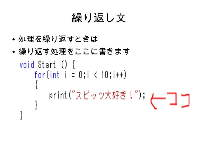 解説 ● これは、 「int i = 0」iという変数を0と置いて、 「i++」処理が繰り返されるたびにiに1足す 「i < 10」それをiが10未満である間繰り返す ● ということをしています ● つまり、10回同じ処理をしているのです