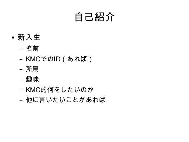 自己紹介 ● 新入生 – 名前 – KMCでのID(あれば) – 所属 – 趣味 – KMC的何をしたいのか – 他に言いたいことがあれば