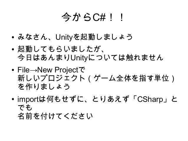 今からC#!! ● みなさん、Unityを起動しましょう ● 起動してもらいましたが、 今日はあんまりUnityについては触れません ● File→New Projectで 新しいプロジェクト(ゲーム全体を指す単位) を作りましょう ● imp...