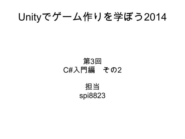 Unityでゲーム作りを学ぼう2014 第3回 C#入門編 その2 担当 spi8823