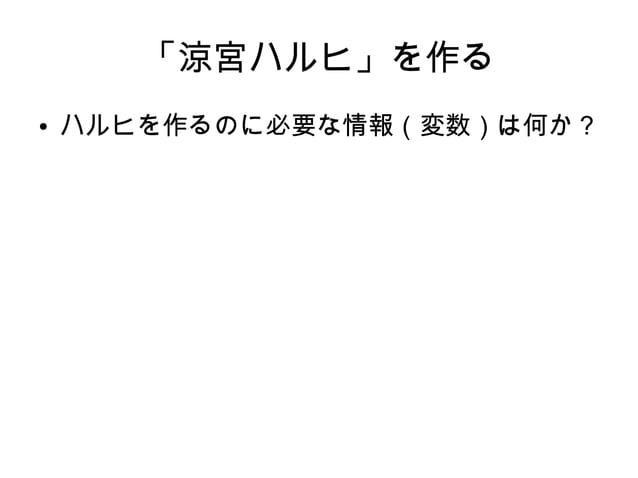 「涼宮ハルヒ」を作る ● ハルヒを作るのに必要な情報(変数)は何か?