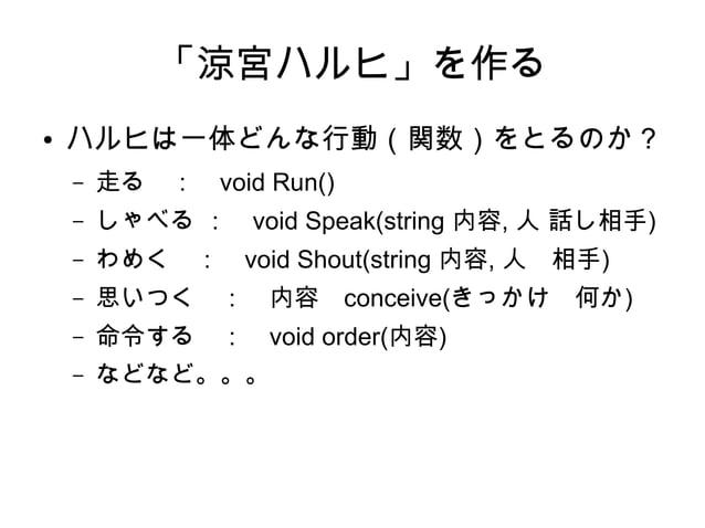 「涼宮ハルヒ」を作る ● ハルヒは一体どんな行動(関数)をとるのか? – 走る : void Run() – しゃべる : void Speak(string 内容, 人 話し相手) – わめく : void Shout(string 内容, ...
