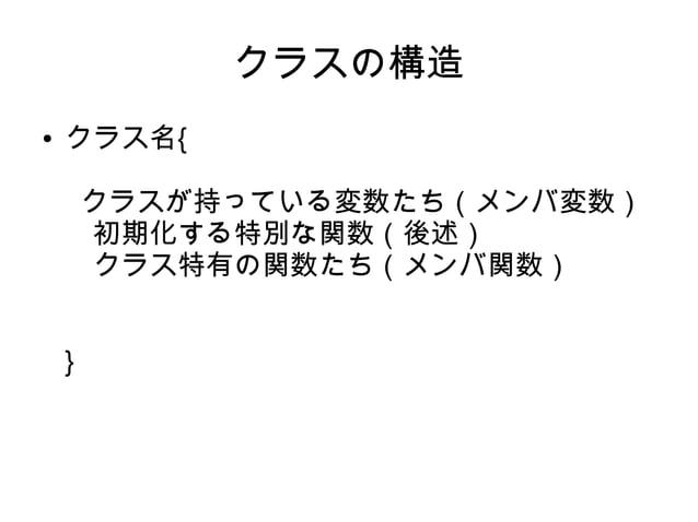 クラスの構造 ● クラス名{ クラスが持っている変数たち(メンバ変数)  初期化する特別な関数(後述)  クラス特有の関数たち(メンバ関数)   }