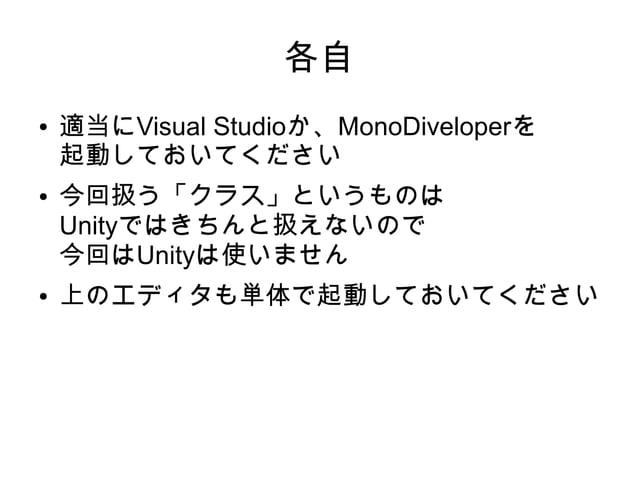 各自 ● 適当にVisual Studioか、MonoDiveloperを 起動しておいてください ● 今回扱う「クラス」というものは Unityではきちんと扱えないので 今回はUnityは使いません ● 上のエディタも単体で起動しておいてくだ...