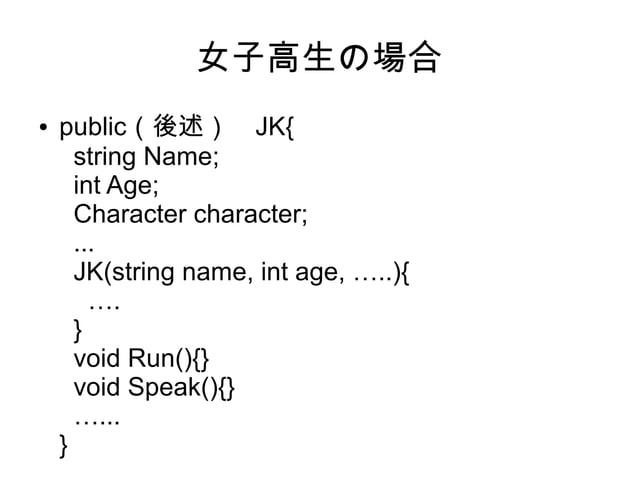 女子高生の場合 ● public(後述) JK{ string Name; int Age; Character character; ... JK(string name, int age, …..){ …. } void Run(){} v...