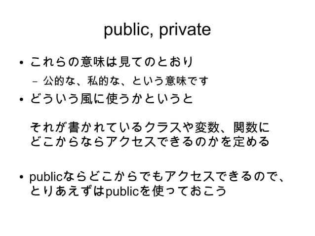 public, private ● これらの意味は見てのとおり – 公的な、私的な、という意味です ● どういう風に使うかというと それが書かれているクラスや変数、関数に どこからならアクセスできるのかを定める ● publicならどこからでも...