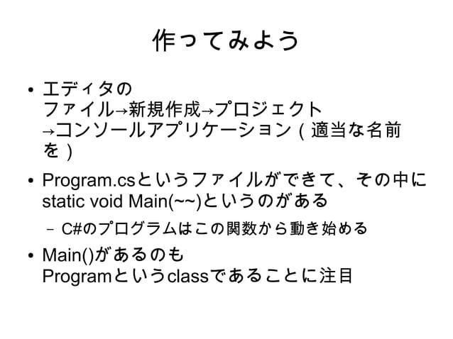 作ってみよう ● エディタの ファイル→新規作成→プロジェクト →コンソールアプリケーション(適当な名前 を) ● Program.csというファイルができて、その中に static void Main(~~)というのがある – C#のプログラ...
