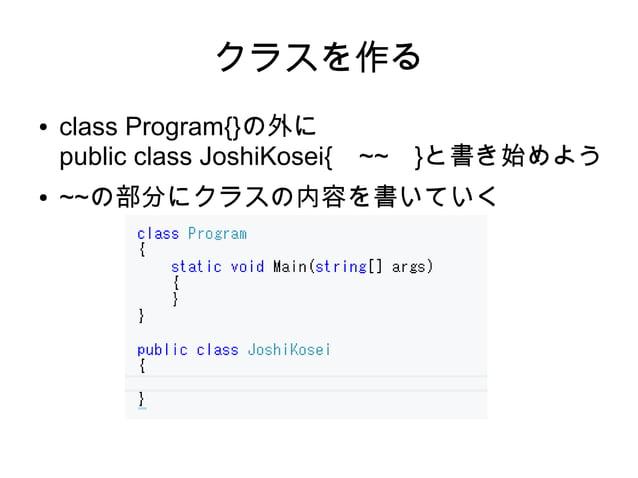 クラスを作る ● class Program{}の外に public class JoshiKosei{ ~~ }と書き始めよう ● ~~の部分にクラスの内容を書いていく