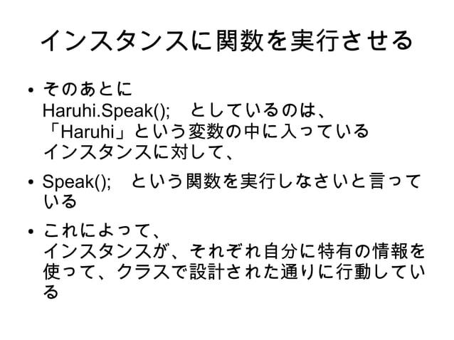 インスタンスに関数を実行させる ● そのあとに Haruhi.Speak(); としているのは、 「Haruhi」という変数の中に入っている インスタンスに対して、 ● Speak(); という関数を実行しなさいと言って いる ● これによって...
