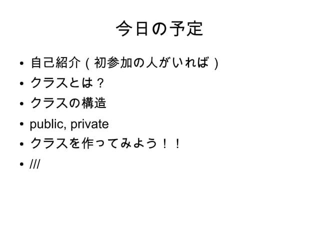 今日の予定 ● 自己紹介(初参加の人がいれば) ● クラスとは? ● クラスの構造 ● public, private ● クラスを作ってみよう!! ● ///