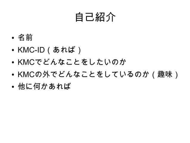 自己紹介 ● 名前 ● KMC-ID(あれば) ● KMCでどんなことをしたいのか ● KMCの外でどんなことをしているのか(趣味) ● 他に何かあれば