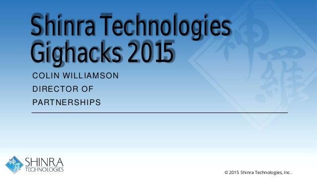 Shinra Technologies Gighacks 2015 COLIN WILLIAMSON DIRECTOR OF PARTNERSHIPS © 2015 Shinra Technologies, Inc.