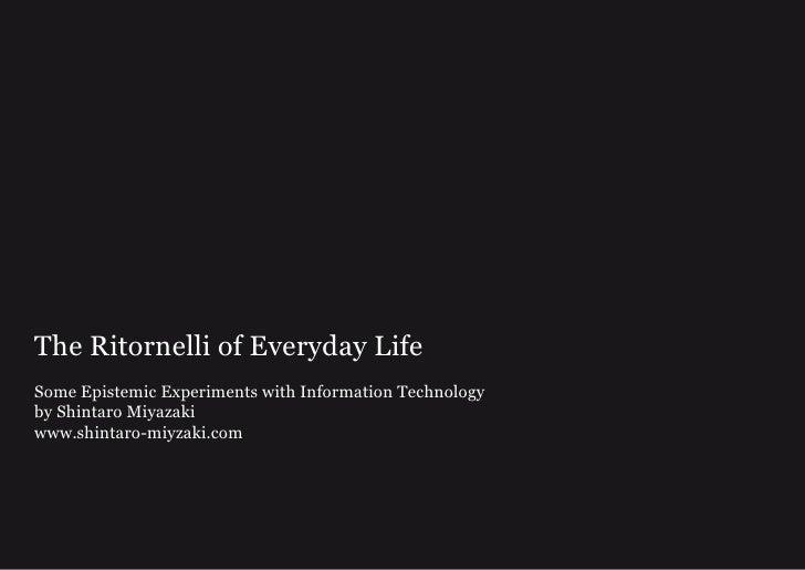 The Ritornelli of Everyday LifeSome Epistemic Experiments with Information Technologyby Shintaro Miyazakiwww.shintaro-miyz...