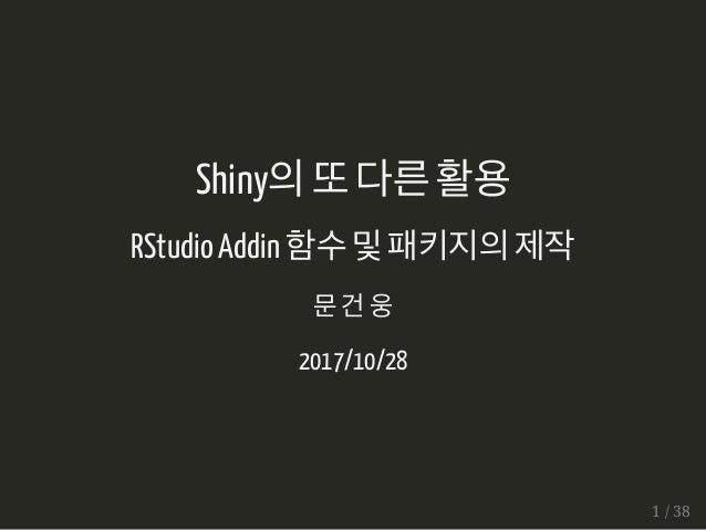 Shiny의또다른활용 RStudio Addin 함수및패키지의제작 문건웅 2017/10/28 1 / 38