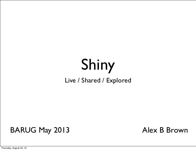 Shiny Live / Shared / Explored BARUG May 2013 Alex B Brown Thursday, August 22, 13