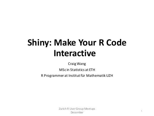Shiny: Make Your R Code Interactive Craig Wang MScin StatisticsatETH R Programmerat Institutfür MathematikUZH Zurich R Use...