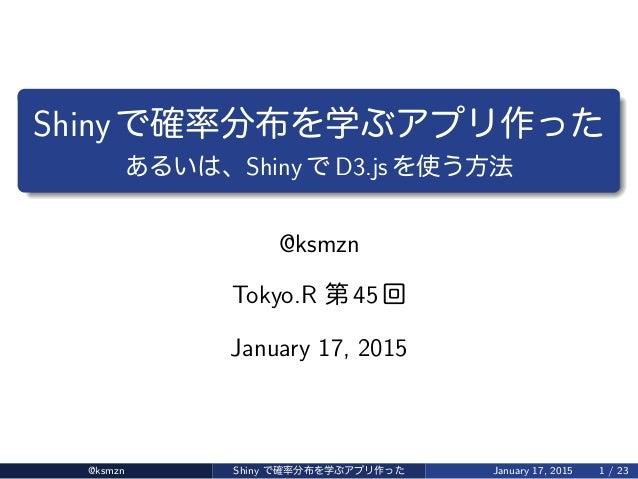 Shiny 確率分布 学 作 、Shiny D3.js 使 方法 @ksmzn Tokyo.R 第 45 回 January 17, 2015 @ksmzn Shiny 確率分布 学 作 January 17, 2015 1 / 23