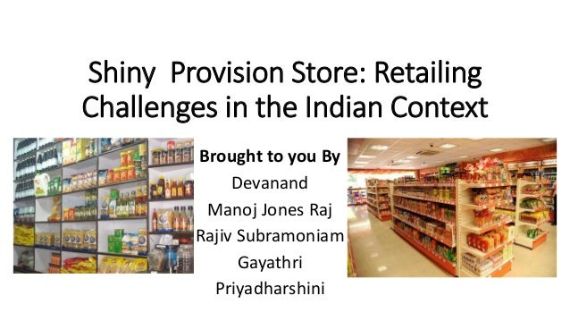 Shiny Provision Store: Retailing Challenges in the Indian Context Brought to you By Devanand Manoj Jones Raj Rajiv Subramo...