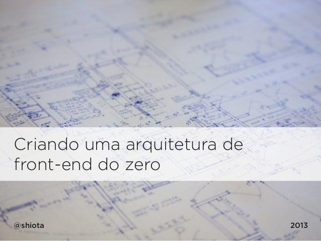 Criando uma arquitetura de front-end do zero @shiota 2013
