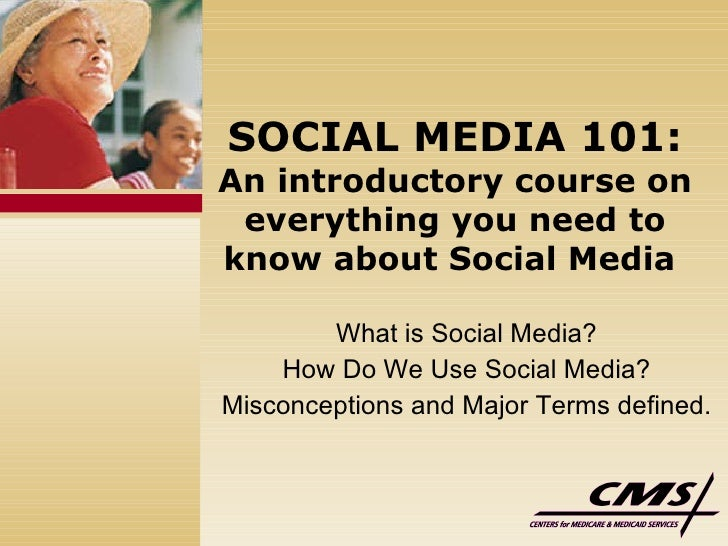 SOCIAL MEDIA 101: An introductory course on everything you need to know about Social Media   What is Social Media?  How Do...
