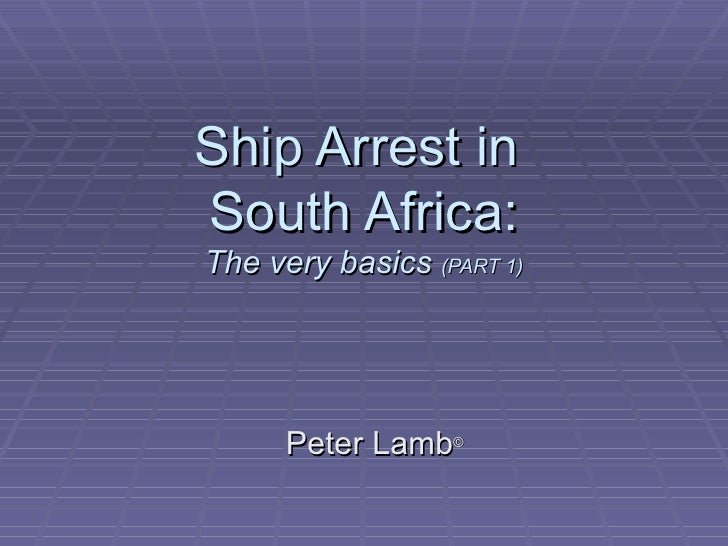 Ship Arrest in  South Africa: The very basics  (PART 1) Peter Lamb ©