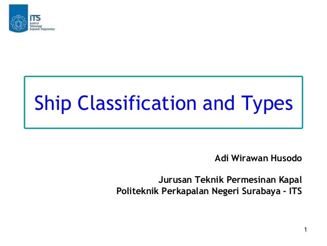 1 Ship Classification and Types Adi Wirawan Husodo Jurusan Teknik Permesinan Kapal Politeknik Perkapalan Negeri Surabaya -...