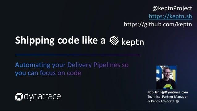 Shipping code like a @keptnProject https://keptn.sh https://github.com/keptn Rob.Jahn@Dynatrace.com Technical Partner Mana...
