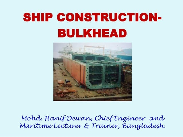Mohd. Hanif Dewan, Chief Engineer and Maritime Lecturer & Trainer, Bangladesh. SHIP CONSTRUCTION- BULKHEAD