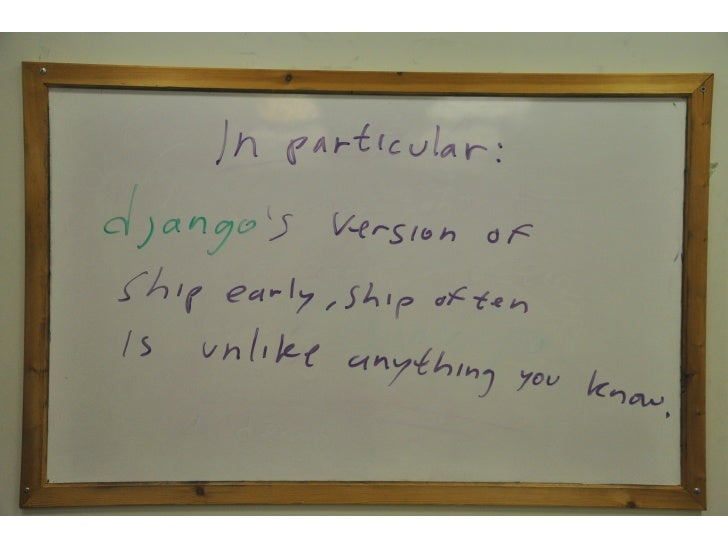<in particular>  Django's version of Ship early, Ship often, is unlike anything you know