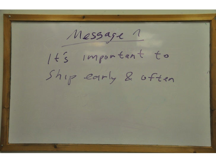 <message 1>   [on whiteboard]  Message 1:  Ship early, ship often