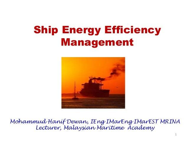 Ship Energy Efficiency Management Mohammud Hanif Dewan, IEng IMarEng IMarEST MRINA Lecturer, Malaysian Maritime Academy 1