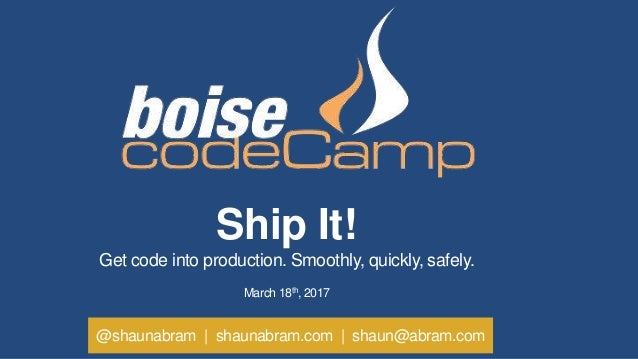 @shaunabram | shaunabram.com | shaun@abram.com Ship It! Get code into production. Smoothly, quickly, safely. March 18th, 2...
