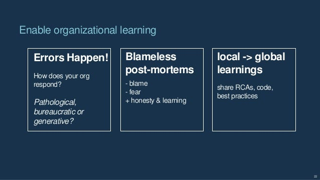 Enable organizational learning 22 Errors Happen! Blameless post-mortems local -> global learnings How does your org respon...