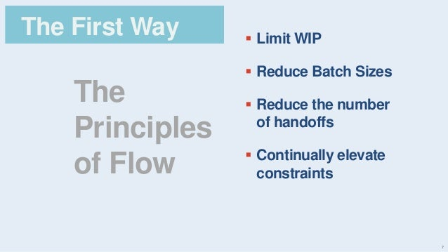 7 The Principles of Flow The First Way  Limit WIP  Reduce Batch Sizes  Reduce the number of handoffs  Continually elev...
