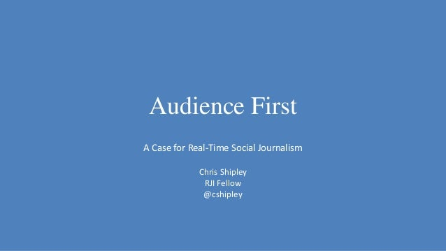Audience First A Case for Real-Time Social Journalism Chris Shipley RJI Fellow @cshipley