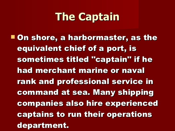 The Captain <ul><li>On shore, a harbormaster, as the equivalent chief of a port, is sometimes titled &quot;captain&quot; i...