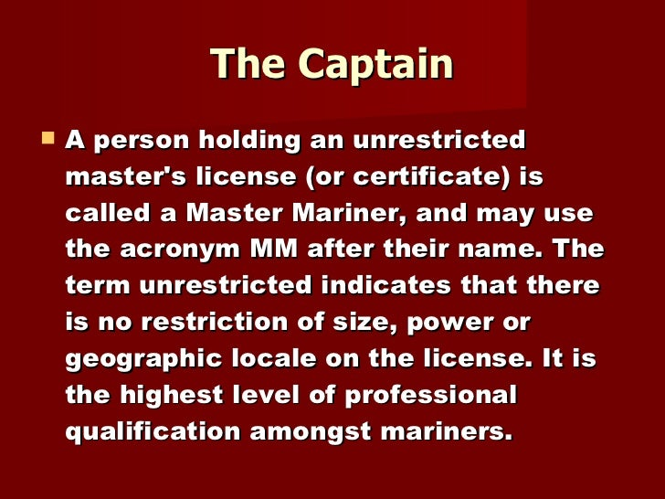 The Captain <ul><li>A person holding an unrestricted master's license (or certificate) is called a Master Mariner, and may...