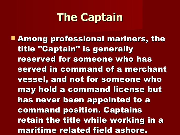 The Captain <ul><li>Among professional mariners, the title &quot;Captain&quot; is generally reserved for someone who has s...
