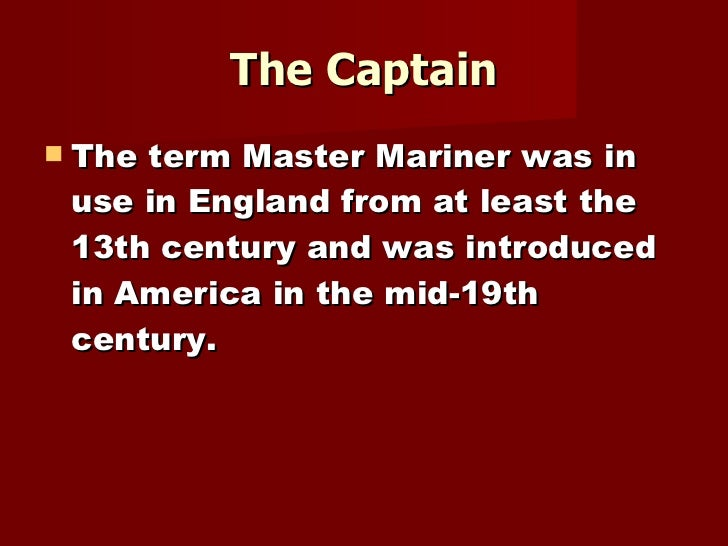The Captain <ul><li>The term Master Mariner was in use in England from at least the 13th century and was introduced in Ame...