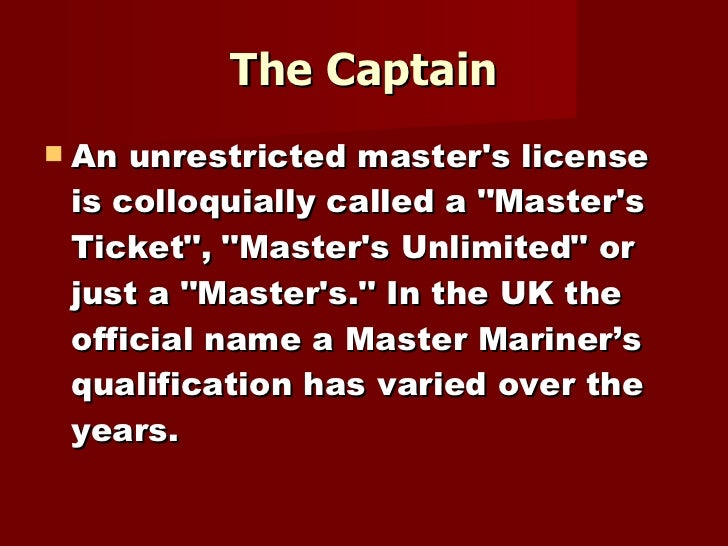 The Captain <ul><li>An unrestricted master's license is colloquially called a &quot;Master's Ticket&quot;, &quot;Master's ...