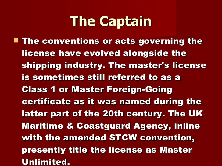The Captain <ul><li>The conventions or acts governing the license have evolved alongside the shipping industry. The master...