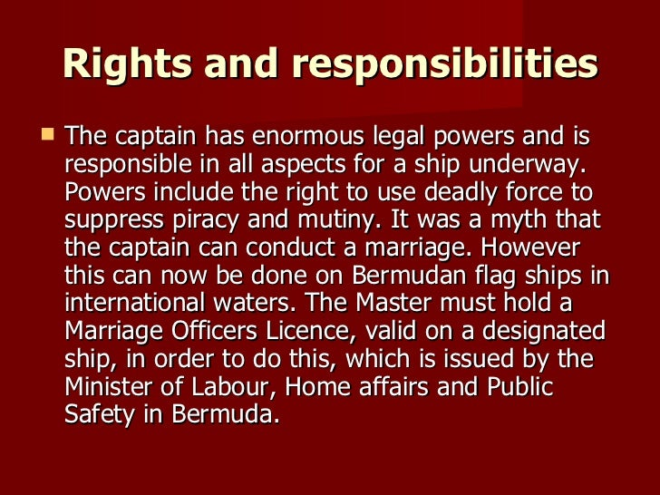 Rights and responsibilities <ul><li>The captain has enormous legal powers and is responsible in all aspects for a ship und...