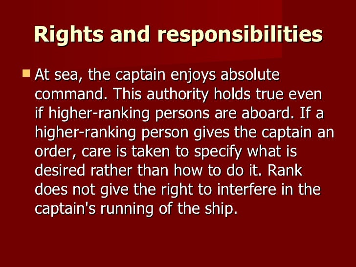 Rights and responsibilities <ul><li>At sea, the captain enjoys absolute command. This authority holds true even if higher-...