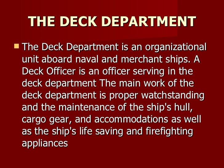 THE DECK DEPARTMENT <ul><li>The Deck Department is an organizational unit aboard naval and merchant ships. A Deck Officer ...