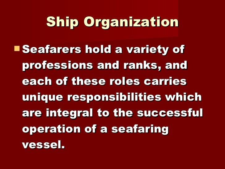 Ship Organization <ul><li>Seafarers hold a variety of professions and ranks, and each of these roles carries unique respon...